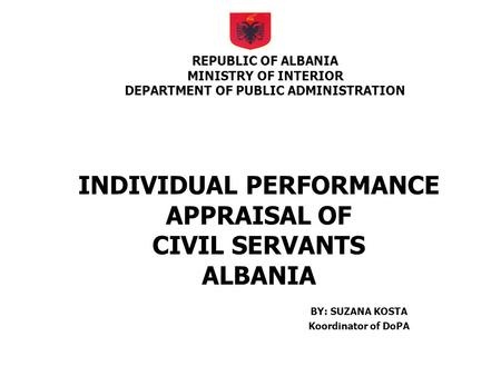 INDIVIDUAL PERFORMANCE APPRAISAL OF CIVIL SERVANTS ALBANIA BY: SUZANA KOSTA Koordinator of DoPA REPUBLIC OF ALBANIA MINISTRY OF INTERIOR DEPARTMENT OF.