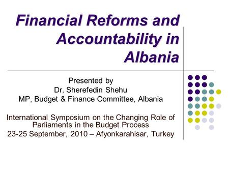 Financial Reforms and Accountability in Albania Presented by Dr. Sherefedin Shehu MP, Budget & Finance Committee, Albania International Symposium on the.