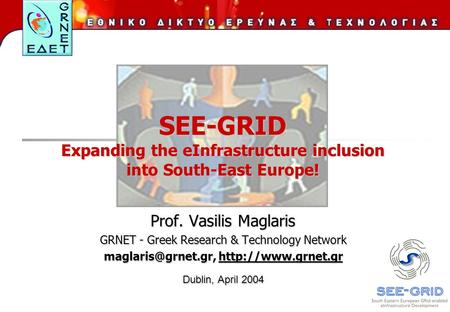 SEE-GRID Expanding the eInfrastructure inclusion into South-East Europe! Prof. Vasilis Maglaris GRNET - Greek Research & Technology Network