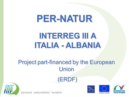 PER-NATUR INTERREG III A ITALIA - ALBANIA Project part-financed by the European Union (ERDF) (ERDF)