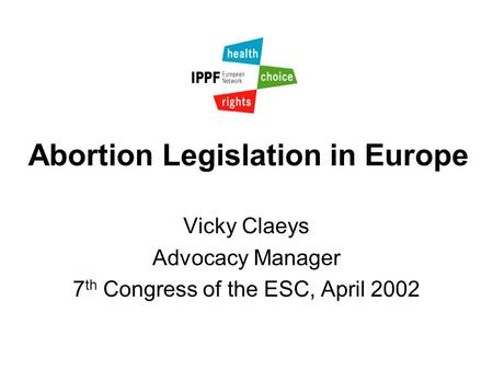 Abortion Legislation in Europe Vicky Claeys Advocacy Manager 7 th Congress of the ESC, April 2002.