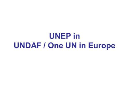 UNEP in UNDAF / One UN in Europe. UNDAF Roll-outs 2009 Roll-outs Azerbaijan Belarus Georgia Serbia Turkey 2010 Roll-outs Albania Kosovo Kyrgyzstan Montenegro.