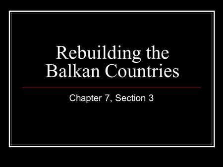 Rebuilding the Balkan Countries Chapter 7, Section 3.