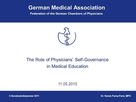 German Medical Association Federation of the German Chambers of Physicians 11.05.2015 The Role of Physicians' Self-Governance in Medical Education Dr.