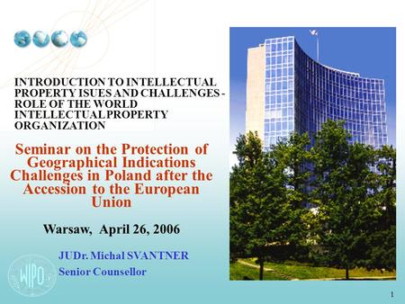 1 INTRODUCTION TO INTELLECTUAL PROPERTY ISUES AND CHALLENGES - ROLE OF THE WORLD INTELLECTUAL PROPERTY ORGANIZATION Seminar on the Protection of Geographical.