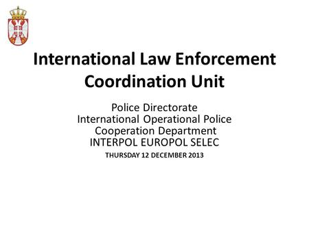 International Law Enforcement Coordination Unit Police Directorate International Operational Police Cooperation Department INTERPOL EUROPOL SELEC THURSDAY.