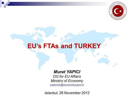 EU's FTAs and TURKEY Murat YAPICI DG for EU Affairs Ministry of Economy Istanbul, 26 November 2012.