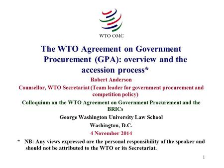 1 The WTO Agreement on Government Procurement (GPA): overview and the accession process* Robert Anderson Counsellor, WTO Secretariat (Team leader for government.