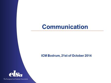 Communication ICM Bodrum, 21st of October 2014. The European Law Students' Association Albania ˙ Austria ˙ Azerbaijan ˙ Belgium ˙ Bosnia and Herzegovina.