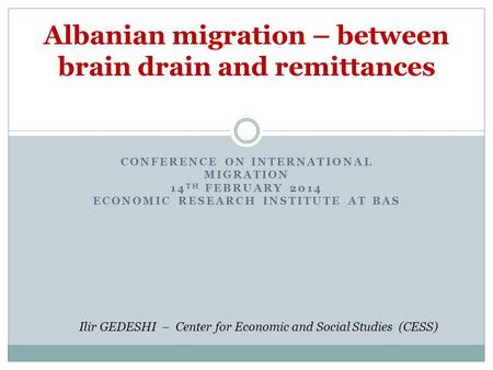 CONFERENCE ON INTERNATIONAL MIGRATION 14 TH FEBRUARY 2014 ECONOMIC RESEARCH INSTITUTE AT BAS Albanian migration – between brain drain and remittances Ilir.