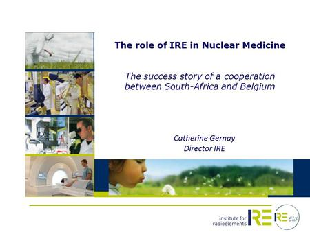 The role of IRE in Nuclear Medicine The success story of a cooperation between South-Africa and Belgium Catherine Gernay Director IRE.