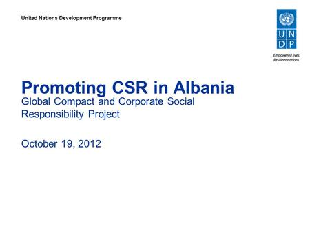 Promoting CSR in Albania Global Compact and Corporate Social Responsibility Project October 19, 2012 United Nations Development Programme.