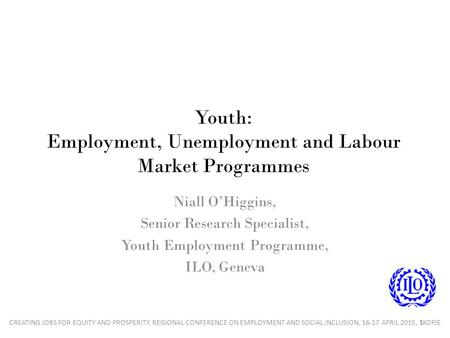 Youth: Employment, Unemployment and Labour Market Programmes Niall O'Higgins, Senior Research Specialist, Youth Employment Programme, ILO, Geneva 1CREATING.