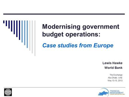 Modernising government budget operations: Case studies from Europe Lewis Hawke World Bank The Exchange Abu Dhabi, UAE May 13-15, 2013.
