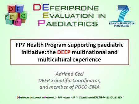 FP7 Health Program supporting paediatric initiative: the DEEP multinational and multicultural experience Adriana Ceci DEEP Scientific Coordinator, and.