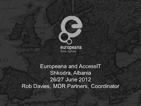 Europeana and AccessIT Shkodra, Albania 26/27 June 2012 Rob Davies, MDR Partners, Coordinator.