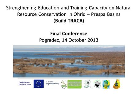 Strengthening Education and Training Capacity on Natural Resource Conservation in Ohrid – Prespa Basins (Build TRACA) Final Conference Pogradec, 14 October.