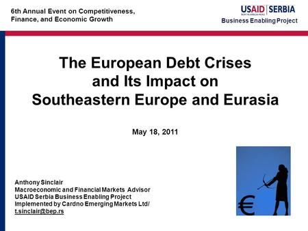 Business Enabling Project The European Debt Crises and Its Impact on Southeastern Europe and Eurasia May 18, 2011 Anthony Sinclair Macroeconomic and Financial.