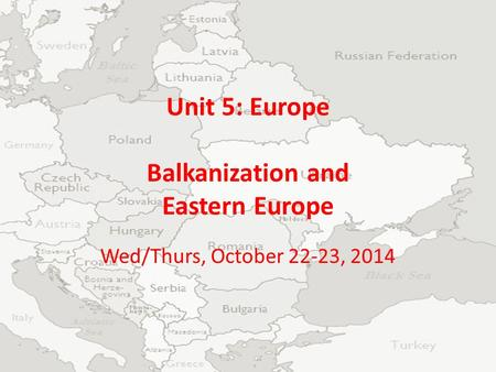 Unit 5: Europe Balkanization and Eastern Europe Wed/Thurs, October 22-23, 2014.