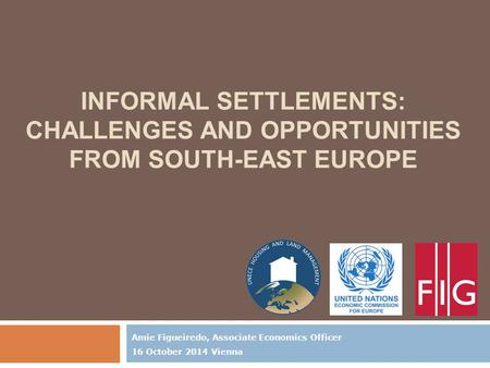 INFORMAL SETTLEMENTS: CHALLENGES AND OPPORTUNITIES FROM SOUTH-EAST EUROPE Amie Figueiredo, Associate Economics Officer 16 October 2014 Vienna.