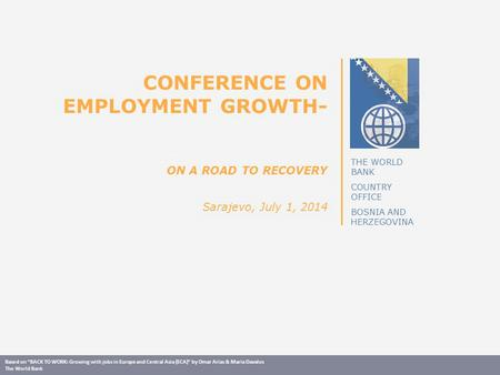 "THE WORLD BANK COUNTRY OFFICE BOSNIA AND HERZEGOVINA CONFERENCE ON EMPLOYMENT GROWTH- ON A ROAD TO RECOVERY Sarajevo, July 1, 2014 Based on ""BACK TO WORK:"