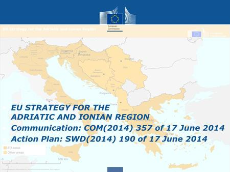 EU STRATEGY FOR THE ADRIATIC AND IONIAN REGION Communication: COM(2014) 357 of 17 June 2014 Action Plan: SWD(2014) 190 of 17 June 2014.