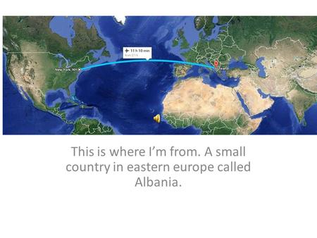 This is where I'm from. A small country in eastern europe called Albania.
