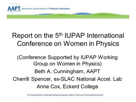 Report on the 5 th IUPAP International Conference on Women in Physics (Conference Supported by IUPAP Working Group on Women in Physics) Beth A. Cunningham,