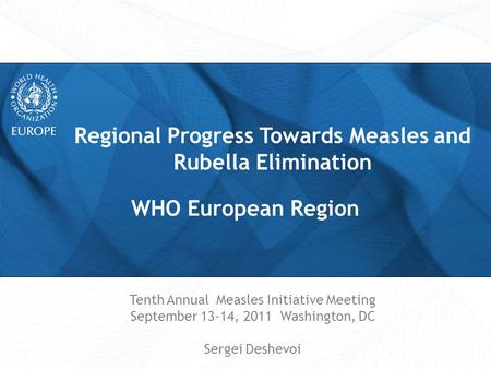 Regional Progress Towards Measles and Rubella Elimination Tenth Annual Measles Initiative Meeting September 13-14, 2011 Washington, DC Sergei Deshevoi.