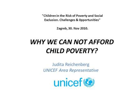Judita Reichenberg UNICEF Area Representative WHY WE CAN NOT AFFORD CHILD POVERTY? Children in the Risk of Poverty and Social Exclusion. Challenges &