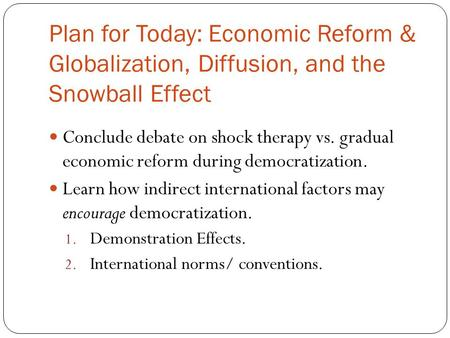 Plan for Today: Economic Reform & Globalization, Diffusion, and the Snowball Effect Conclude debate on shock therapy vs. gradual economic reform during.