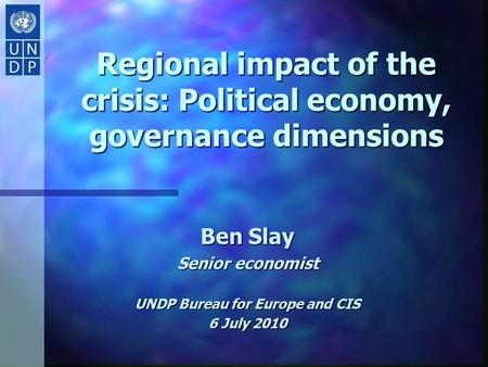 Regional impact of the crisis: Political economy, governance dimensions Ben Slay Senior economist UNDP Bureau for Europe and CIS 6 July 2010.