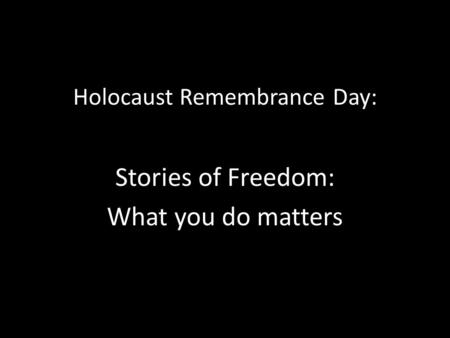 Holocaust Remembrance Day: Stories of Freedom: What you do matters.
