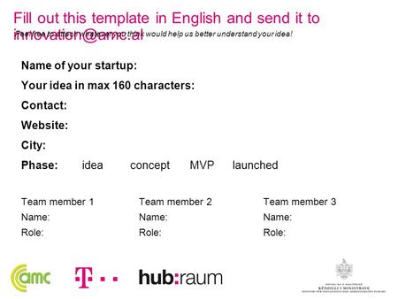 Name of your startup: Your idea in max 160 characters: Contact: Website: City: Phase: idea concept MVP launched Team member 1 Name: Role: Team member 2.