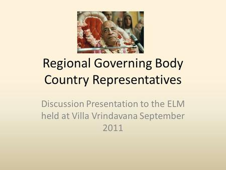 Regional Governing Body Country Representatives Discussion Presentation to the ELM held at Villa Vrindavana September 2011.