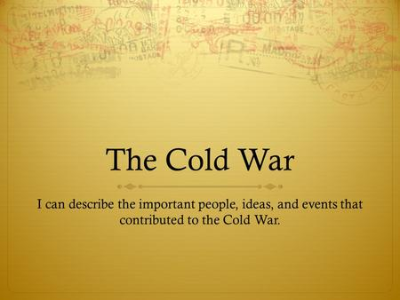 The Cold War I can describe the important people, ideas, and events that contributed to the Cold War.