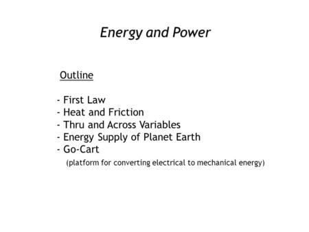 Energy and Power Outline - First Law - Heat and Friction - Thru and Across Variables - Energy Supply of Planet Earth - Go-Cart (platform for converting.