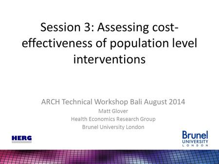 Session 3: Assessing cost- effectiveness of population level interventions ARCH Technical Workshop Bali August 2014 Matt Glover Health Economics Research.