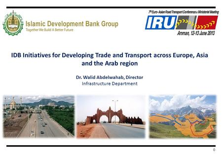 0 IDB Initiatives for Developing Trade and Transport across Europe, Asia and the Arab region Dr. Walid Abdelwahab, Director Infrastructure Department.