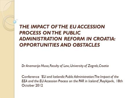 THE IMPACT OF THE EU ACCESSION PROCESS ON THE PUBLIC <strong>ADMINISTRATION</strong> REFORM IN CROATIA: OPPORTUNITIES AND OBSTACLES Dr Anamarija Musa, Faculty of Law, University.