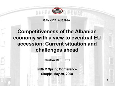 1 BANK OF ALBANIA Competitiveness of the Albanian economy with a view to eventual EU accession: Current situation and challenges ahead Niuton MULLETI NBRM.