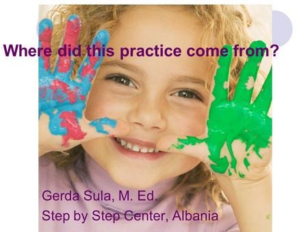 Where did this practice come from? Gerda Sula, M. Ed. Step by Step Center, Albania.