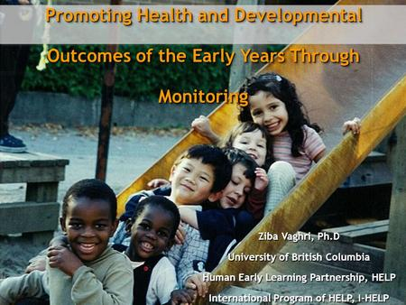 Promoting Health and Developmental Outcomes of the Early Years Through Monitoring Ziba Vaghri, Ph.D University of British Columbia Human Early Learning.
