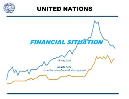 UNITED NATIONS FINANCIAL SITUATION 15 May 2009 Angela Kane Under-Secretary-General for Management.