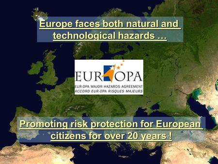 Europe faces both natural and technological hazards … Promoting risk protection for European citizens for over 20 years !