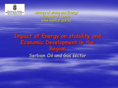 Ministry of Mining and Energy Republic of Serbia www.mem.sr.gov.yu Impact of Energy on stability and Economic Development in the Region Serbian Oil and.