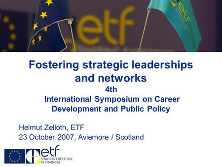Fostering strategic leaderships and networks 4th International Symposium on Career Development and Public Policy Helmut Zelloth, ETF 23 October 2007, Aviemore.