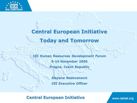 Central European Initiative www.ceinet.org Today and Tomorrow CEI Human Resources Development Forum 9-10 November 2006 Prague, Czech Republic Slavena Radovanovic.