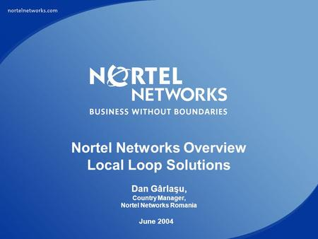 Nortel Networks Overview Local Loop Solutions Dan Gârlaşu, Country Manager, Nortel Networks Romania June 2004.