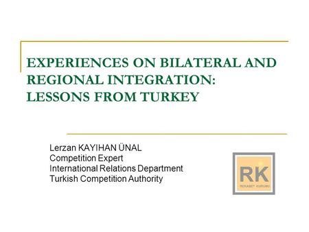 EXPERIENCES ON BILATERAL AND REGIONAL INTEGRATION: LESSONS FROM TURKEY Lerzan KAYIHAN ÜNAL Competition Expert International Relations Department Turkish.